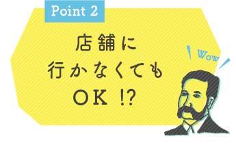 Point2 店舗に行かなくてもOK!?