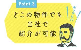 Point3 どこの物件でも当社で紹介が可能